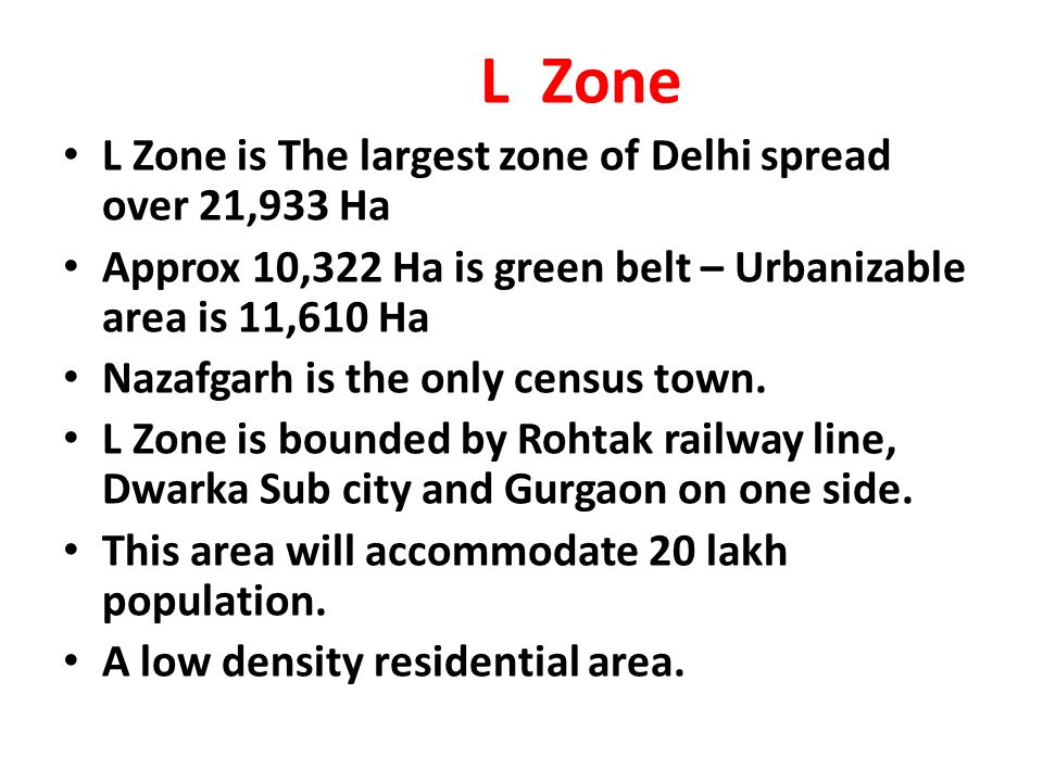 L Zone L Zone is The largest zone of Delhi spread over 21,933 Ha. Approx 10,322 Ha is green belt – Urbanizable area is 11,610 Ha.