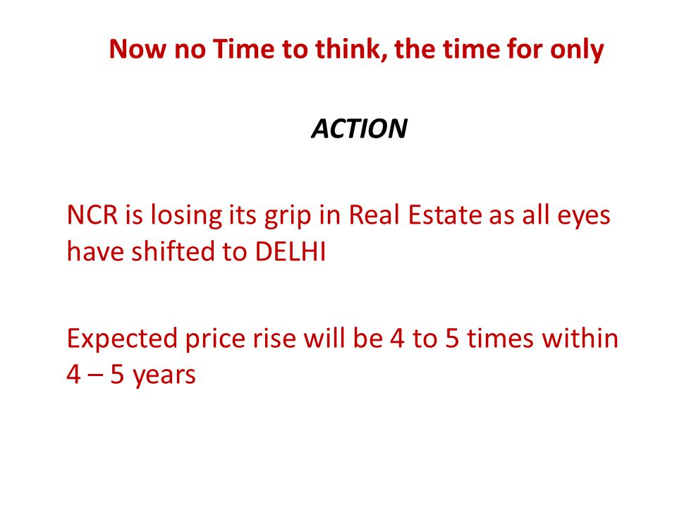 Now no Time to think, the time for only ACTION NCR is losing its grip in Real Estate as all eyes have shifted to DELHI Expected price rise will be 4 to 5 times within 4 – 5 years