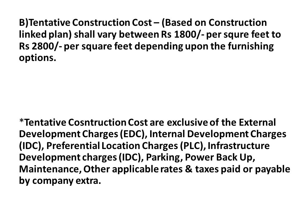 B)Tentative Construction Cost – (Based on Construction linked plan) shall vary between Rs 1800/- per squre feet to Rs 2800/- per square feet depending upon the furnishing options.