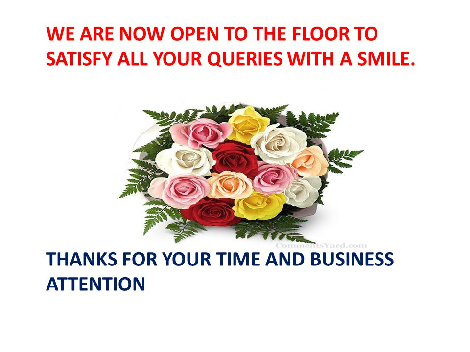 WE ARE NOW OPEN TO THE FLOOR TO SATISFY ALL YOUR QUERIES WITH A SMILE