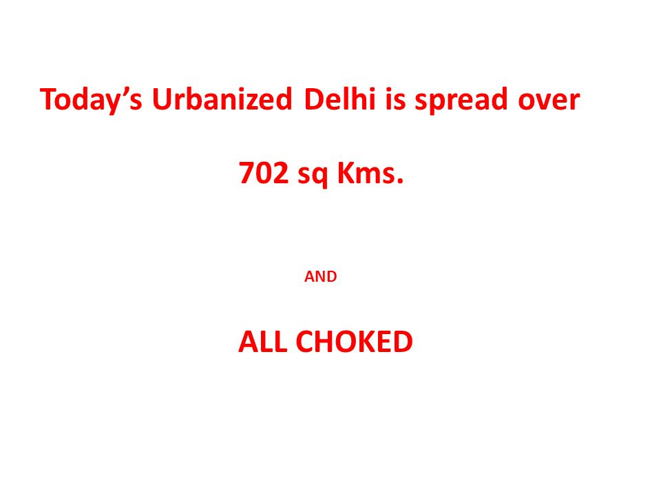 Today's Urbanized Delhi is spread over 702 sq Kms.