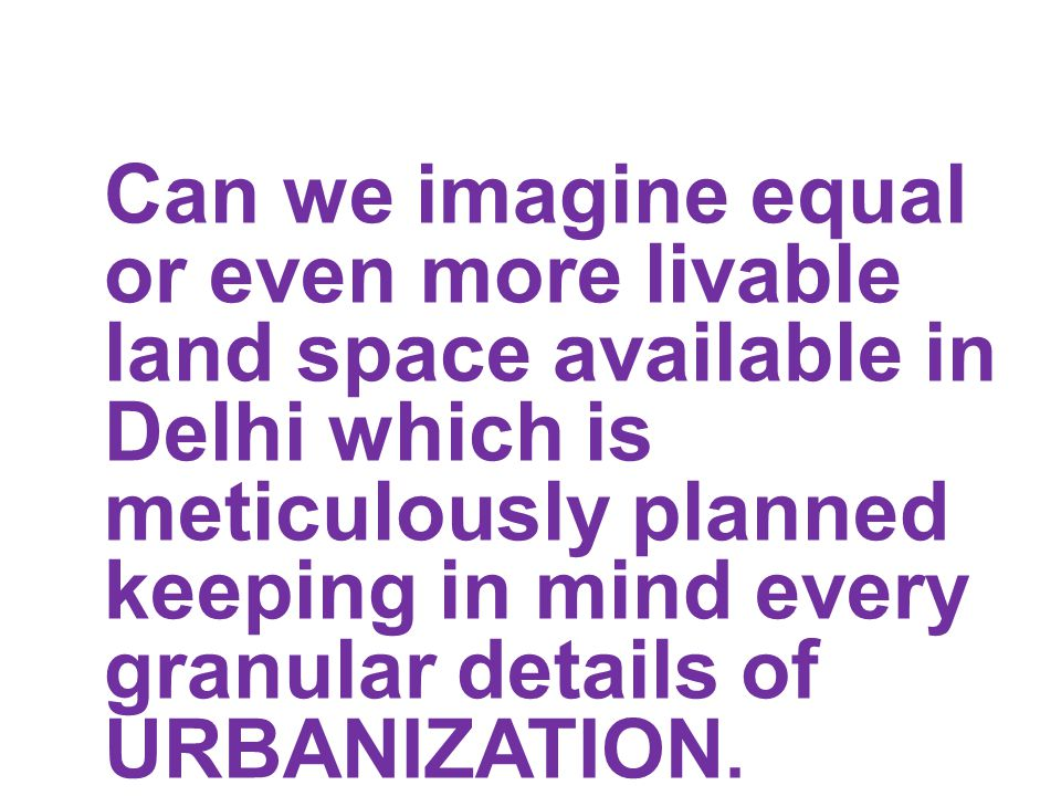 Can we imagine equal or even more livable land space available in Delhi which is meticulously planned keeping in mind every granular details of URBANIZATION.