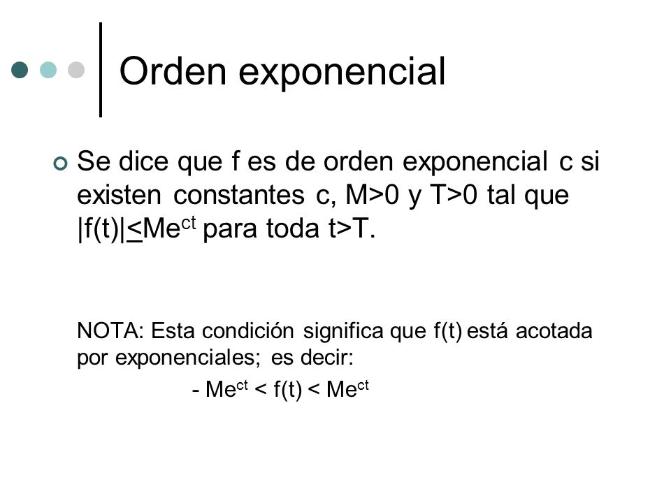 Orden exponencial Se dice que f es de orden exponencial c si existen constantes c, M>0 y T>0 tal que |f(t)|<Mect para toda t>T.