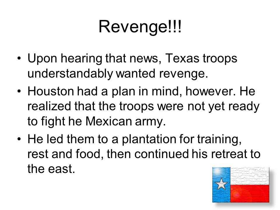 Revenge!!! Upon hearing that news, Texas troops understandably wanted revenge.