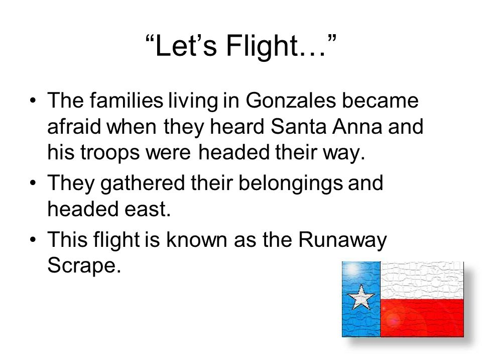 Let's Flight… The families living in Gonzales became afraid when they heard Santa Anna and his troops were headed their way.