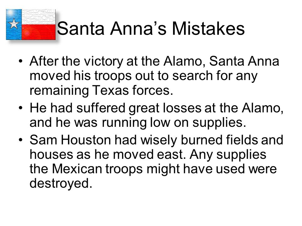 Santa Anna's Mistakes After the victory at the Alamo, Santa Anna moved his troops out to search for any remaining Texas forces.
