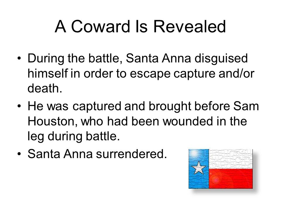A Coward Is Revealed During the battle, Santa Anna disguised himself in order to escape capture and/or death.