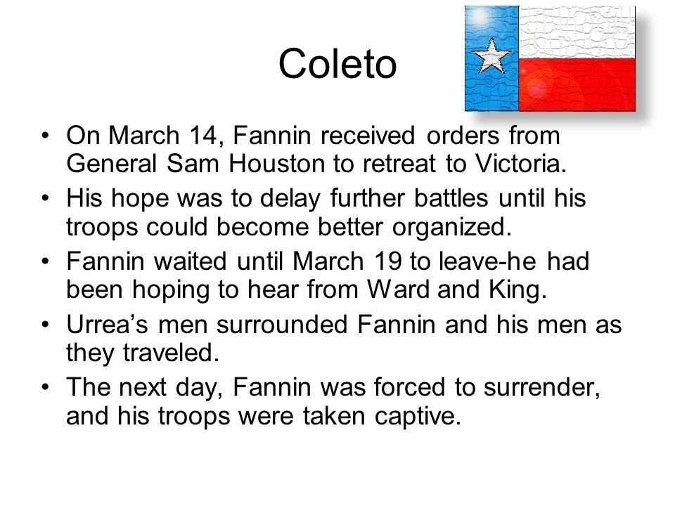 Coleto On March 14, Fannin received orders from General Sam Houston to retreat to Victoria.