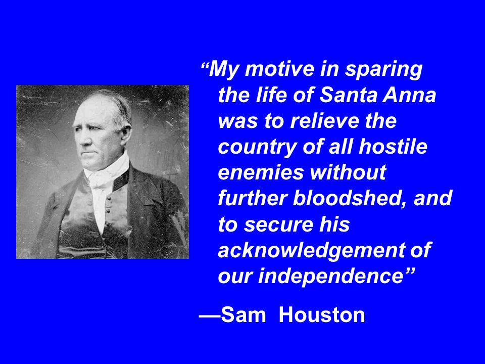 My motive in sparing the life of Santa Anna was to relieve the country of all hostile enemies without further bloodshed, and to secure his acknowledgement of our independence