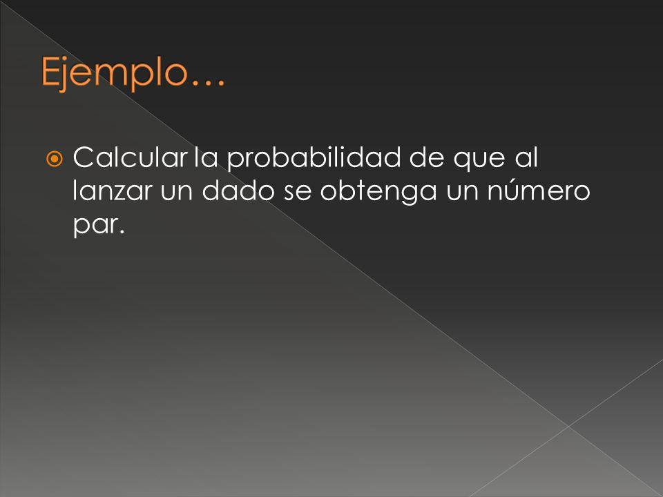 Ejemplo… Calcular la probabilidad de que al lanzar un dado se obtenga un número par.