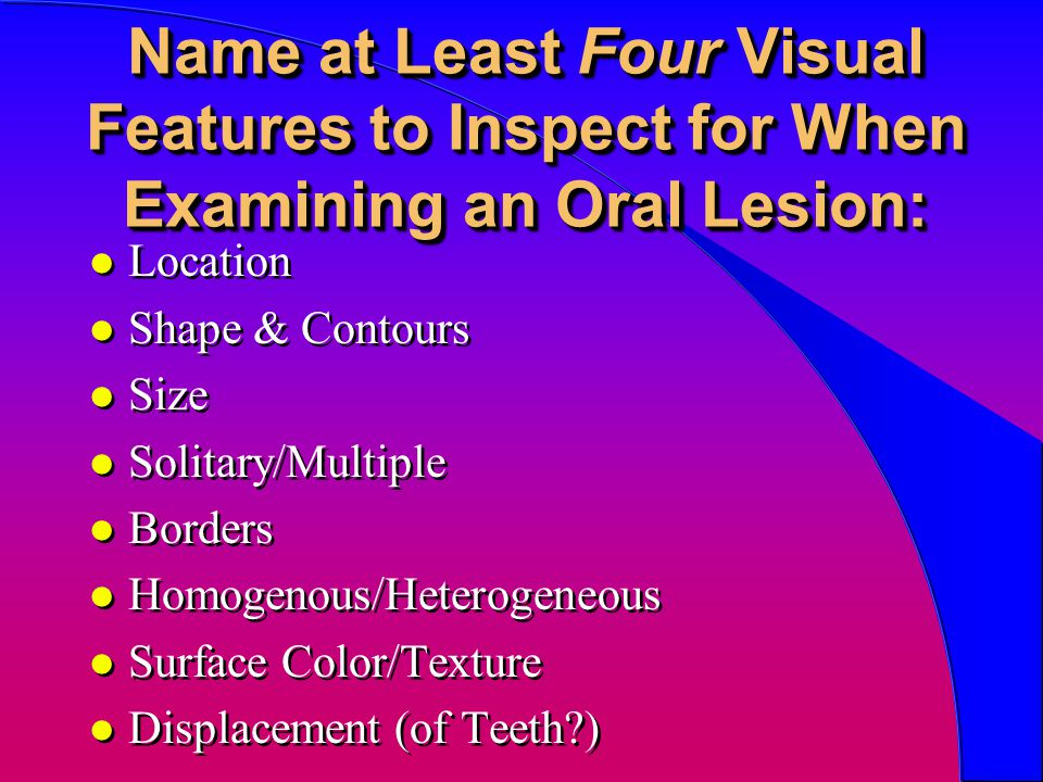 Name at Least Four Visual Features to Inspect for When Examining an Oral Lesion: