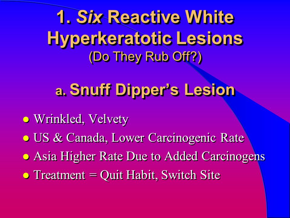 1. Six Reactive White Hyperkeratotic Lesions (Do They Rub Off. ) a