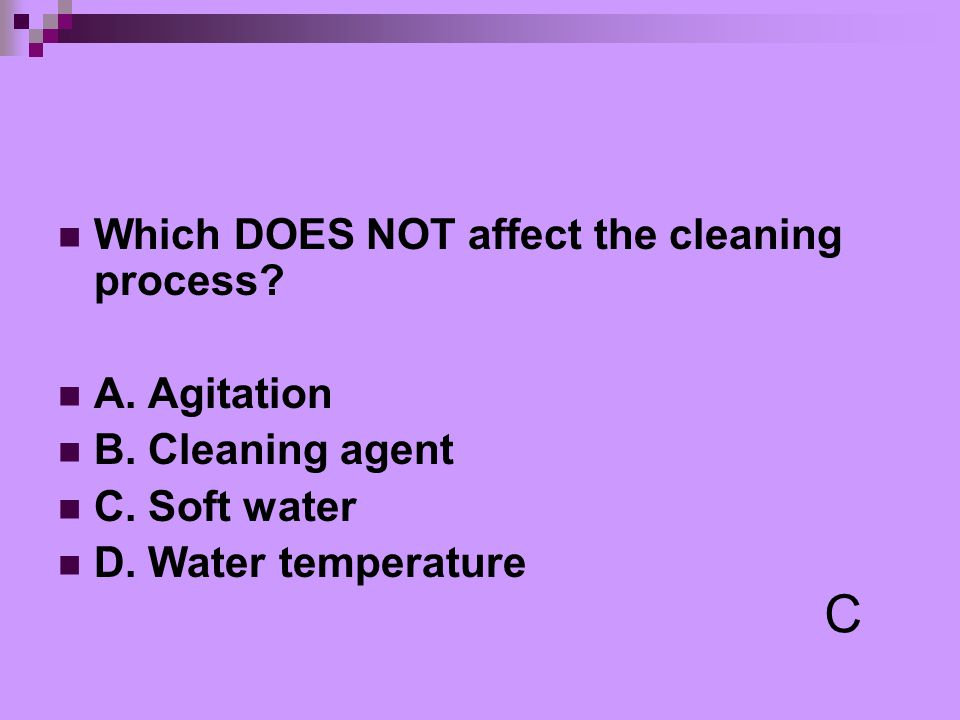 C Which DOES NOT affect the cleaning process A. Agitation