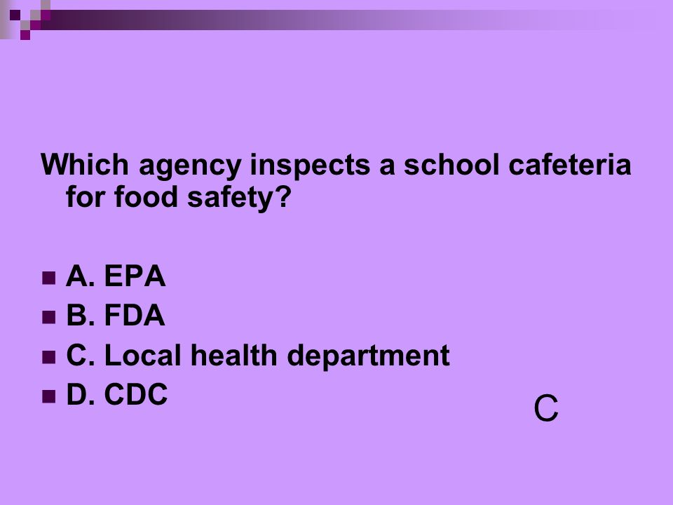 C Which agency inspects a school cafeteria for food safety A. EPA