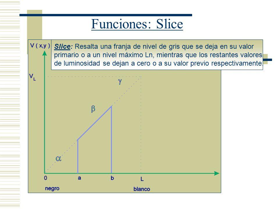 Funciones: Slice Slice: Resalta una franja de nivel de gris que se deja en su valor.