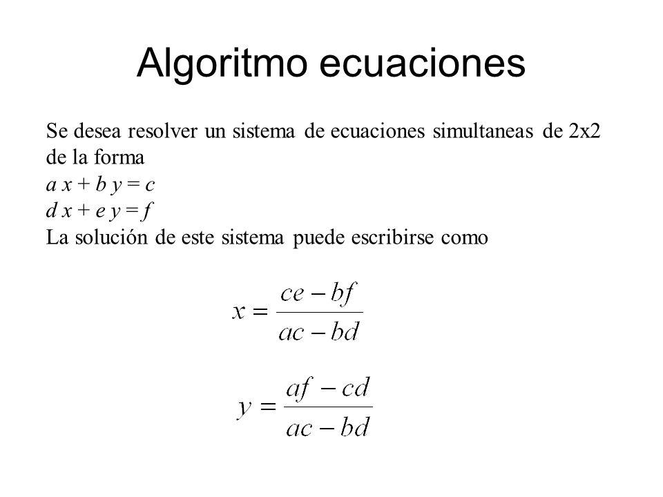 Algoritmo ecuaciones Se desea resolver un sistema de ecuaciones simultaneas de 2x2 de la forma. a x + b y = c.