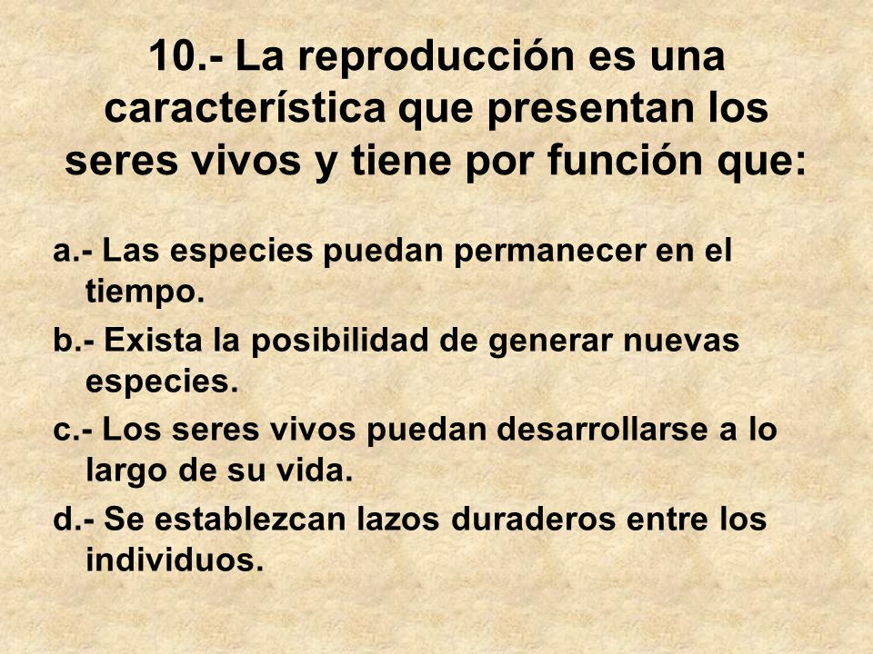 10.- La reproducción es una característica que presentan los seres vivos y tiene por función que:
