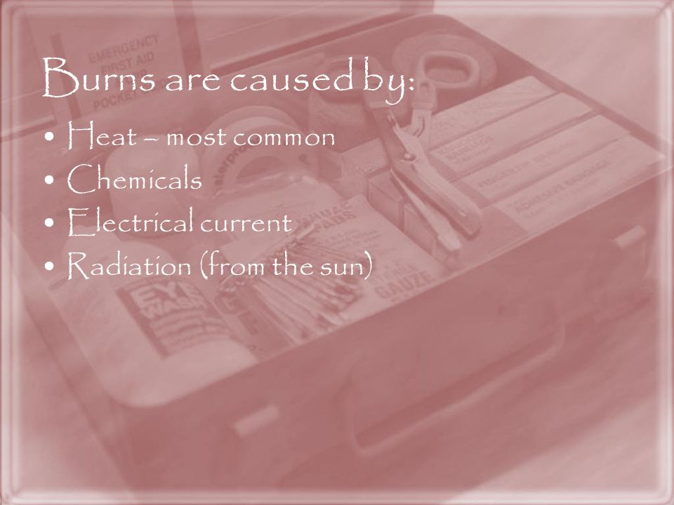 Burns are caused by: Heat – most common Chemicals Electrical current