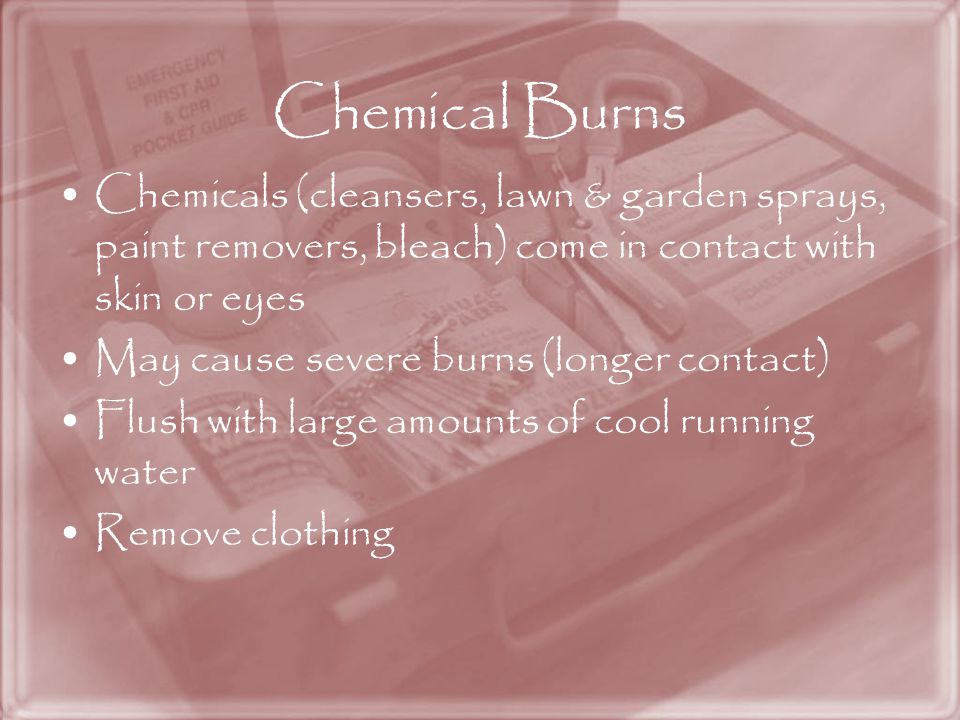 Chemical Burns Chemicals (cleansers, lawn & garden sprays, paint removers, bleach) come in contact with skin or eyes.