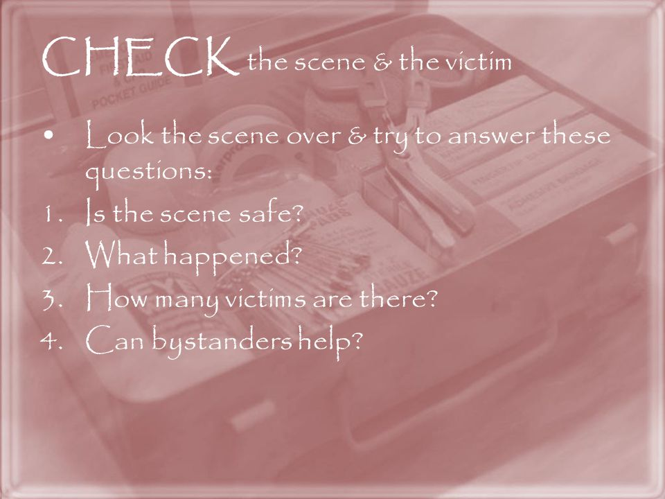 CHECK the scene & the victim