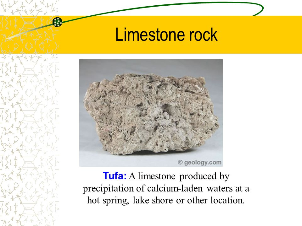 Limestone rock Tufa: A limestone produced by precipitation of calcium-laden waters at a hot spring, lake shore or other location.