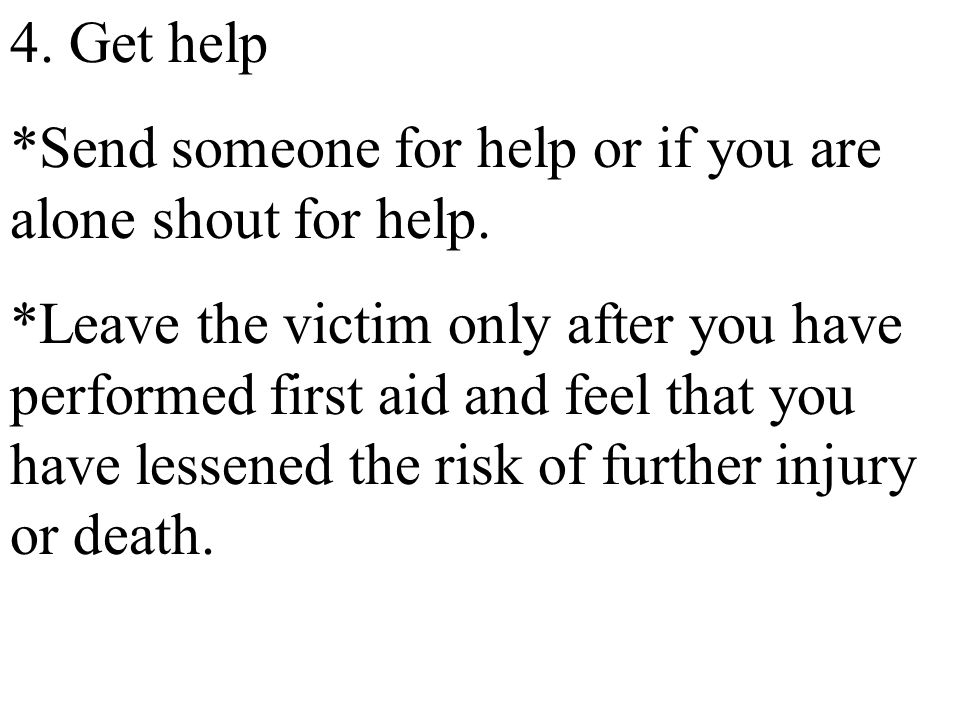 4. Get help *Send someone for help or if you are alone shout for help.