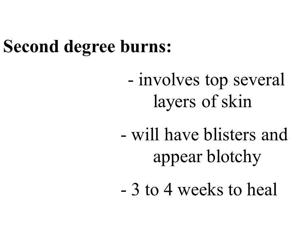 Second degree burns: - involves top several layers of skin. - will have blisters and appear blotchy.