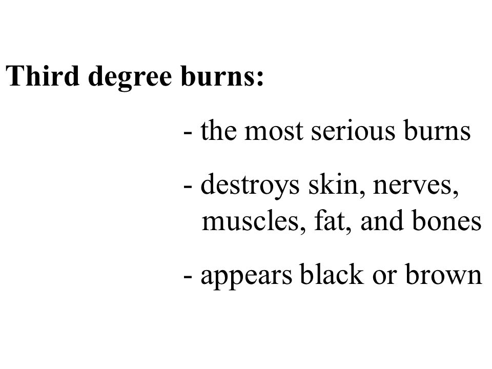 Third degree burns: - the most serious burns. - destroys skin, nerves, muscles, fat, and bones.