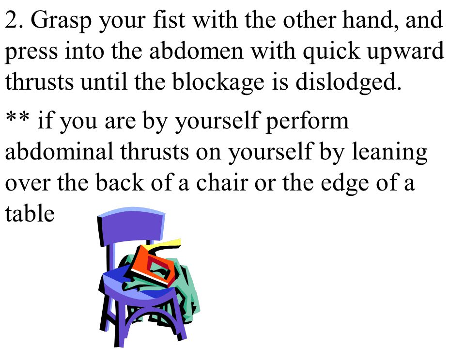 2. Grasp your fist with the other hand, and press into the abdomen with quick upward thrusts until the blockage is dislodged.