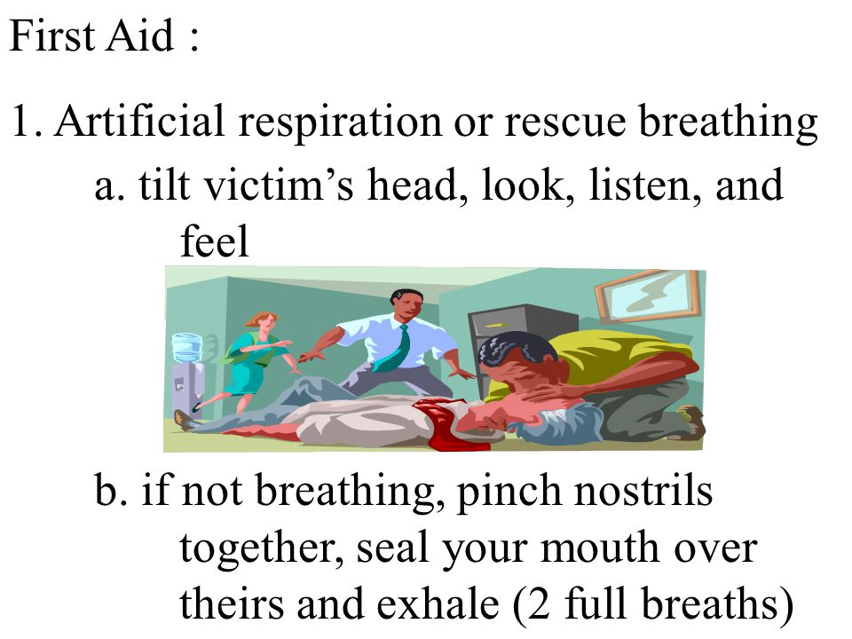First Aid : 1. Artificial respiration or rescue breathing. a. tilt victim's head, look, listen, and feel.