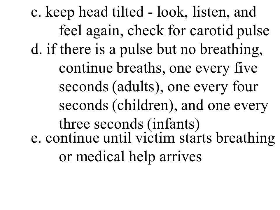 c. keep head tilted - look, listen, and