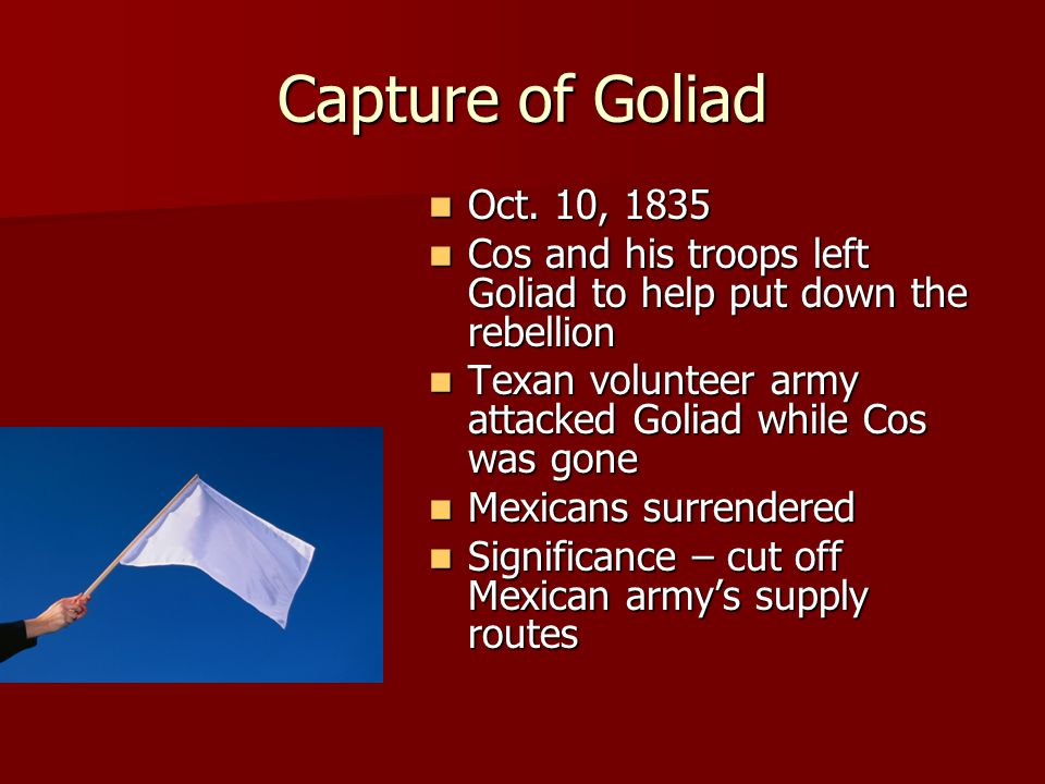 Capture of Goliad Oct. 10, 1835. Cos and his troops left Goliad to help put down the rebellion.