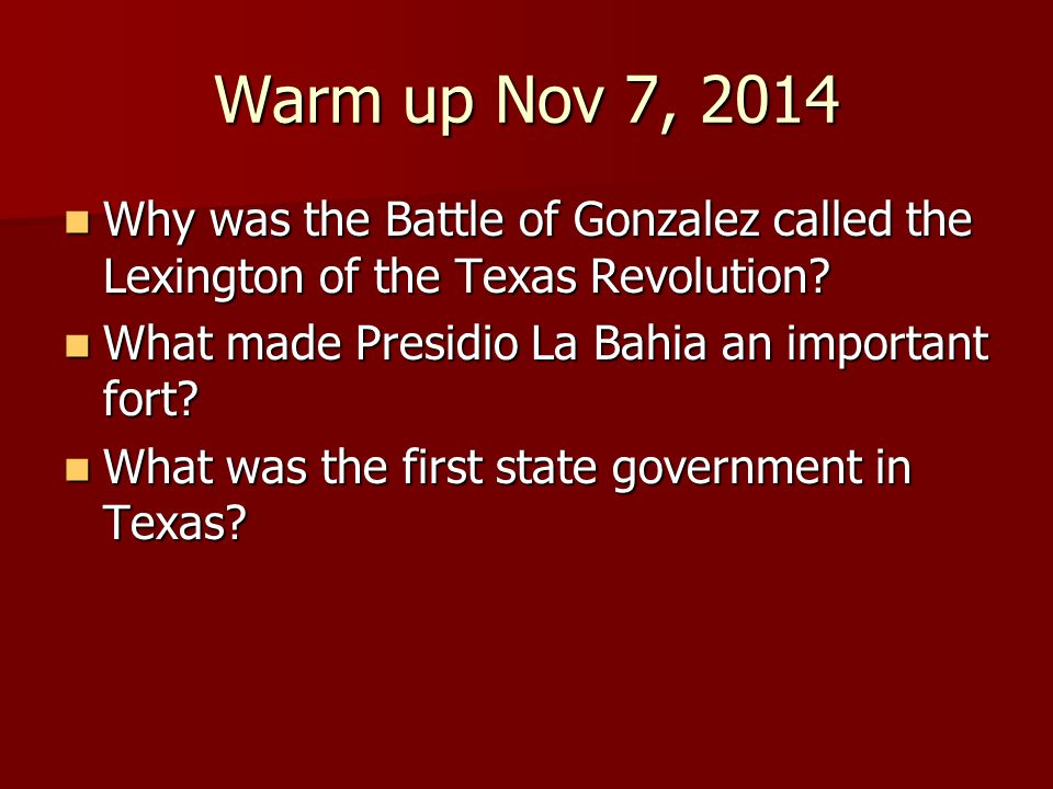 Warm up Nov 7, 2014 Why was the Battle of Gonzalez called the Lexington of the Texas Revolution What made Presidio La Bahia an important fort