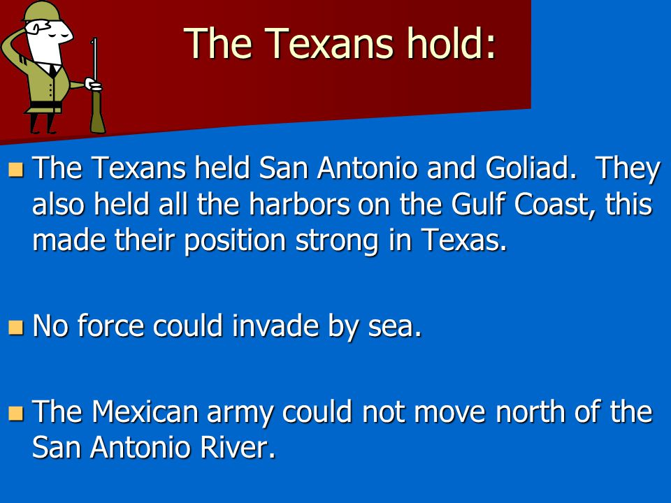 The Texans hold: The Texans held San Antonio and Goliad. They also held all the harbors on the Gulf Coast, this made their position strong in Texas.