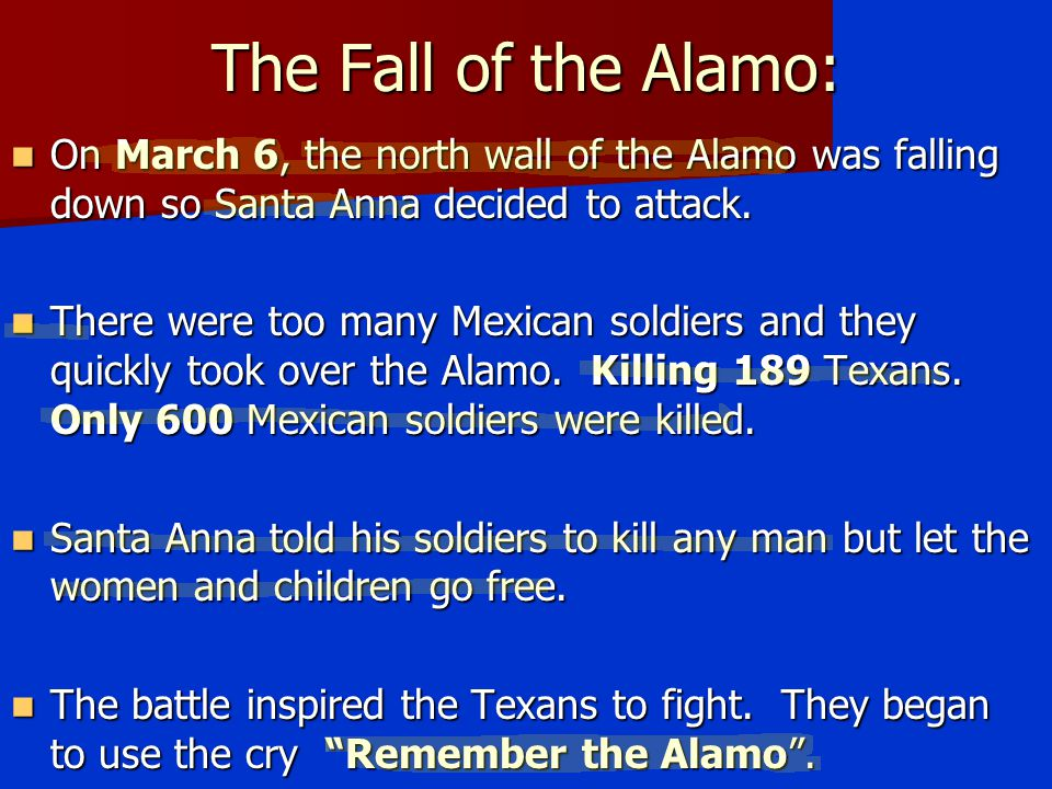 The Fall of the Alamo: On March 6, the north wall of the Alamo was falling down so Santa Anna decided to attack.