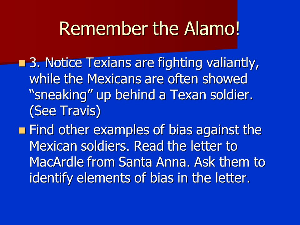 Remember the Alamo! 3. Notice Texians are fighting valiantly, while the Mexicans are often showed sneaking up behind a Texan soldier. (See Travis)