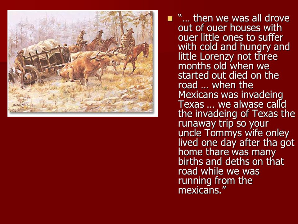 … then we was all drove out of ouer houses with ouer little ones to suffer with cold and hungry and little Lorenzy not three months old when we started out died on the road … when the Mexicans was invadeing Texas … we alwase calld the invadeing of Texas the runaway trip so your uncle Tommys wife onley lived one day after tha got home thare was many births and deths on that road while we was running from the mexicans.