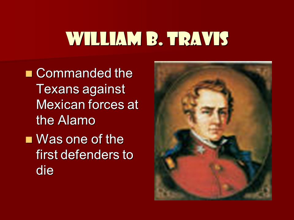 William B. Travis Commanded the Texans against Mexican forces at the Alamo.