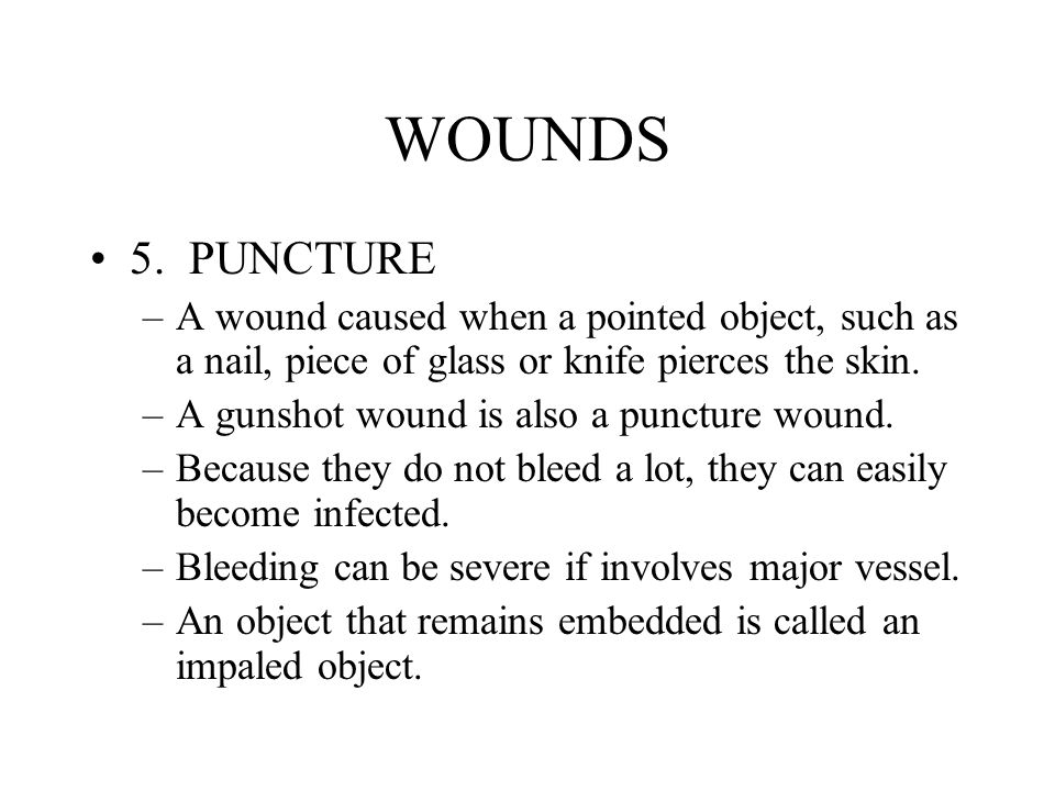 WOUNDS 5. PUNCTURE. A wound caused when a pointed object, such as a nail, piece of glass or knife pierces the skin.
