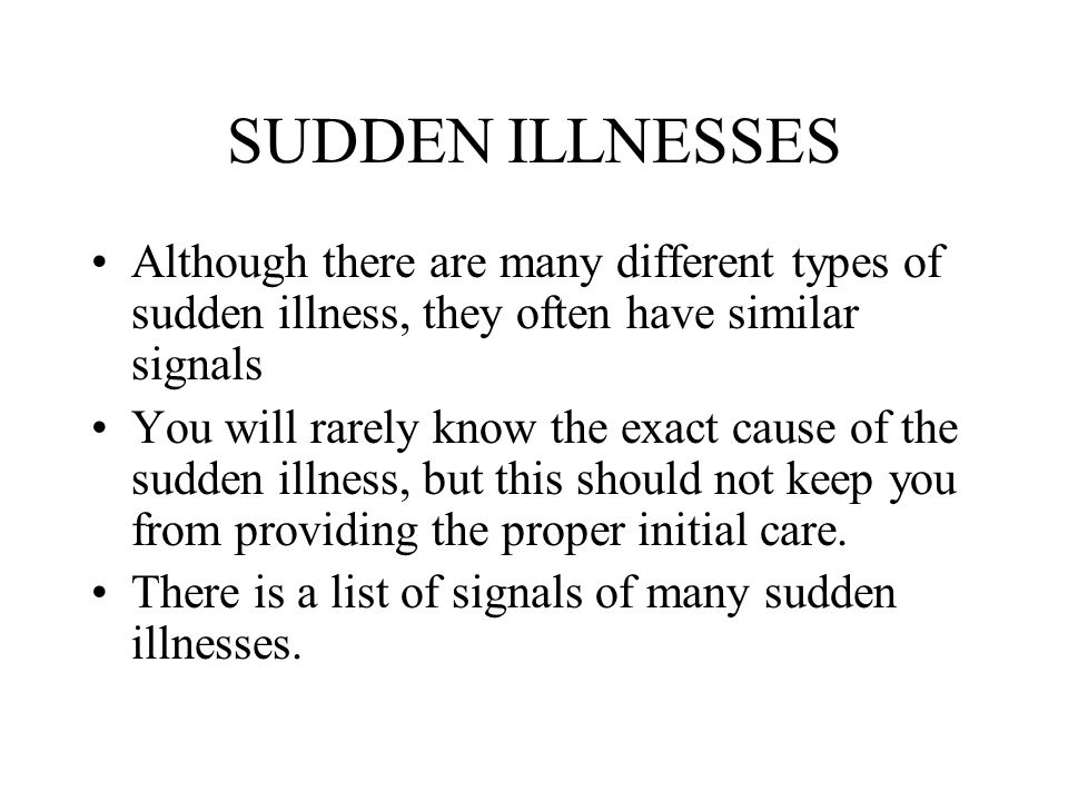 SUDDEN ILLNESSES Although there are many different types of sudden illness, they often have similar signals.