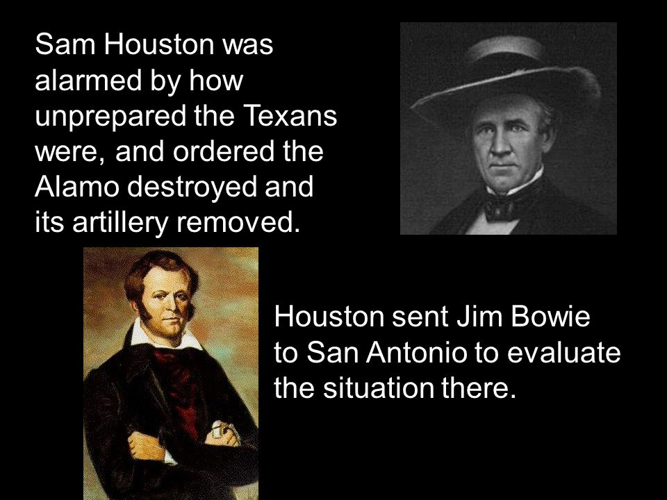 Sam Houston was alarmed by how unprepared the Texans were, and ordered the Alamo destroyed and its artillery removed.