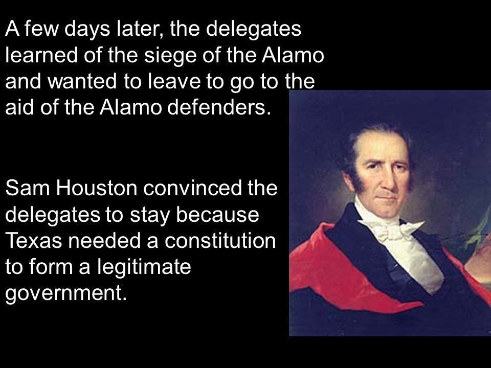 A few days later, the delegates learned of the siege of the Alamo and wanted to leave to go to the aid of the Alamo defenders.