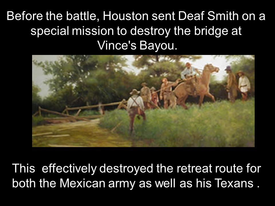 Before the battle, Houston sent Deaf Smith on a