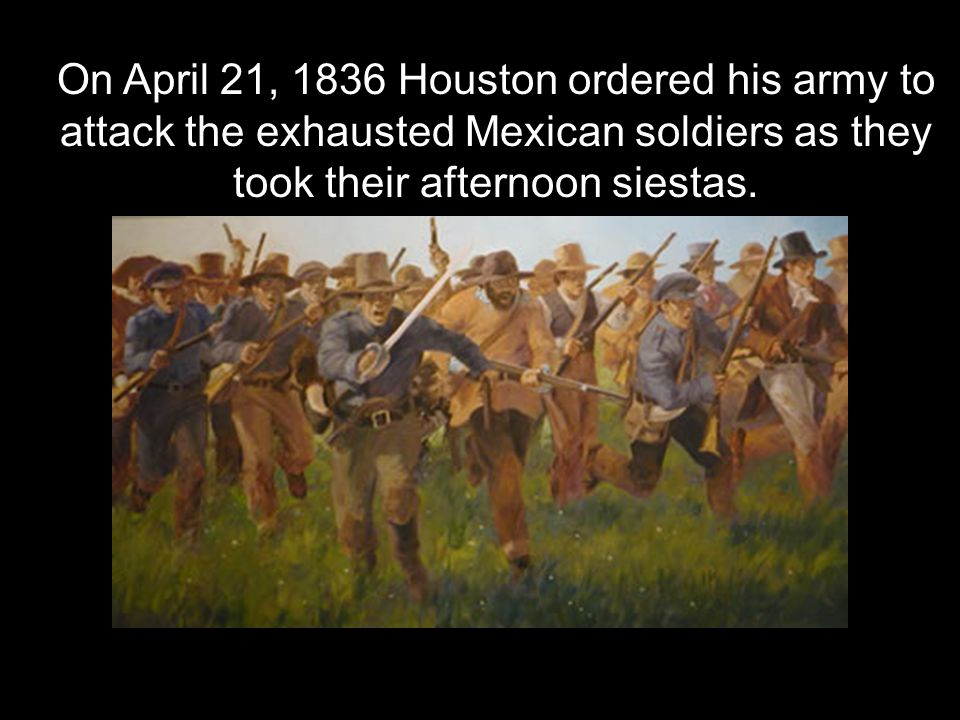 On April 21, 1836 Houston ordered his army to attack the exhausted Mexican soldiers as they took their afternoon siestas.