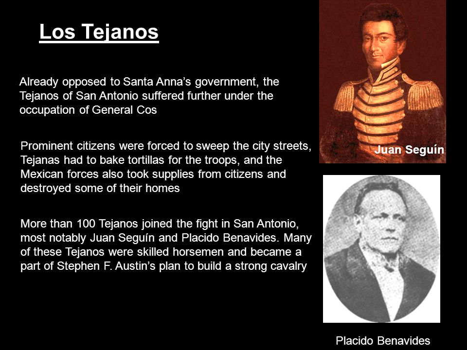 Juan Seguín Placido Benavides. More than 100 Tejanos joined the fight in San Antonio, most notably Juan Seguín and Placido Benavides. Many.