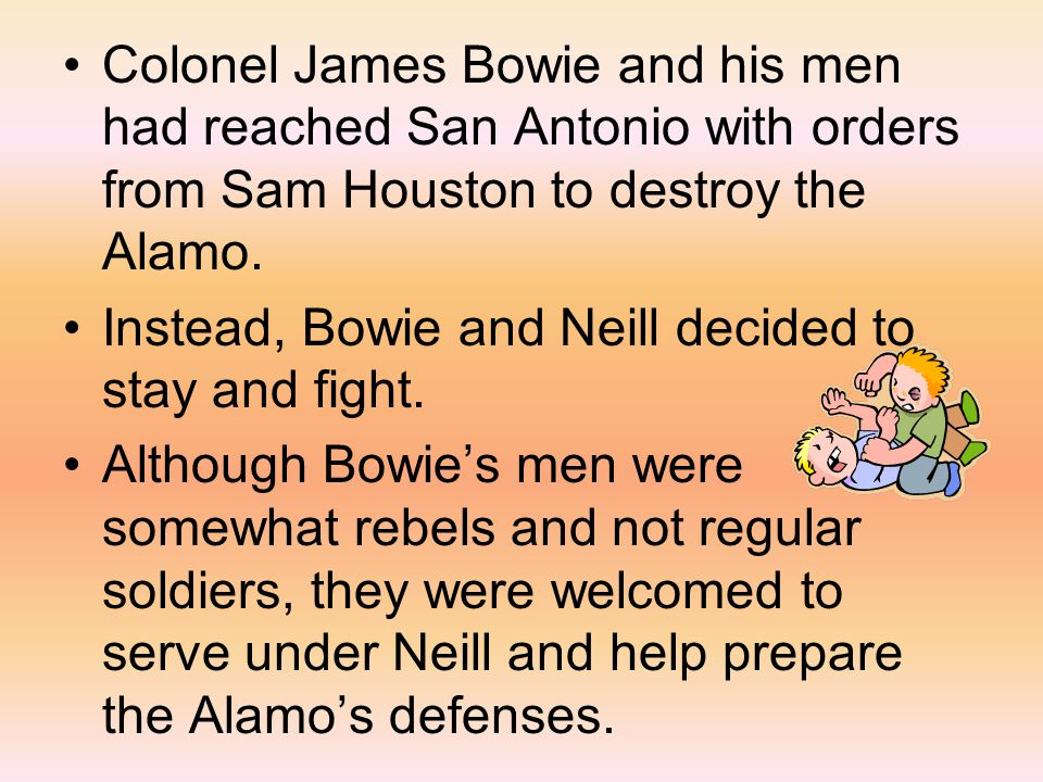 Colonel James Bowie and his men had reached San Antonio with orders from Sam Houston to destroy the Alamo.