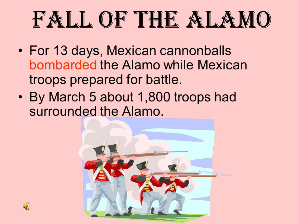 Fall of the Alamo For 13 days, Mexican cannonballs bombarded the Alamo while Mexican troops prepared for battle.