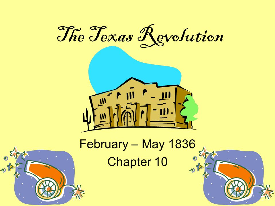 The Texas Revolution February – May 1836 Chapter 10