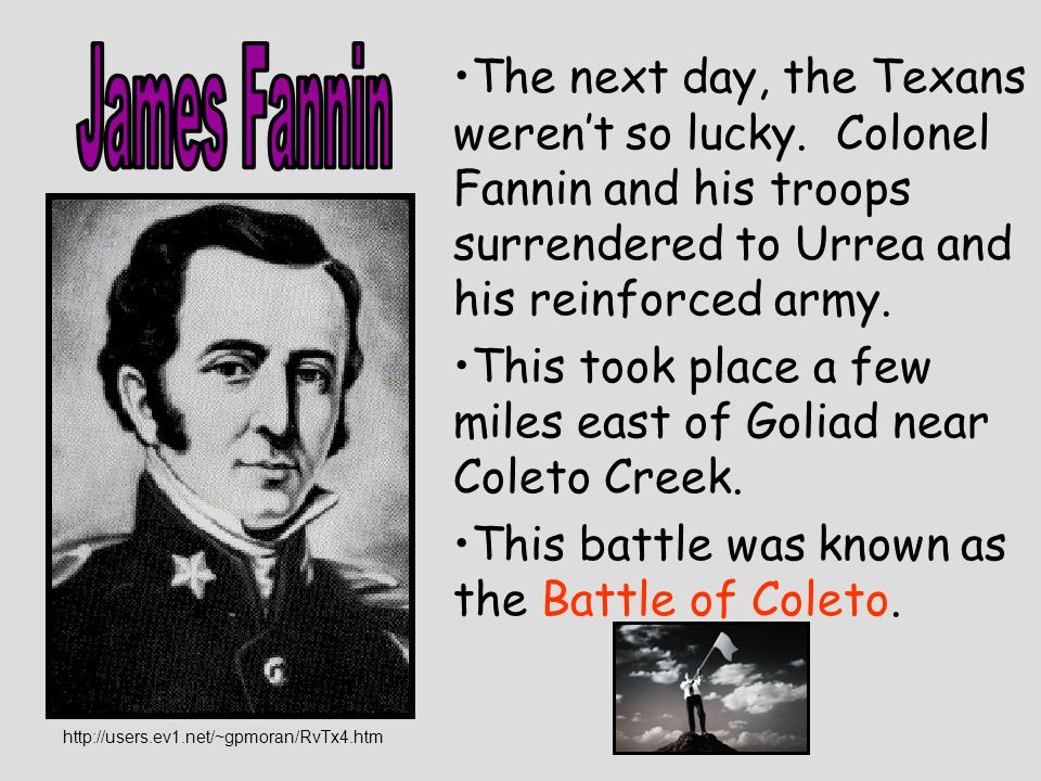 James Fannin The next day, the Texans weren't so lucky. Colonel Fannin and his troops surrendered to Urrea and his reinforced army.