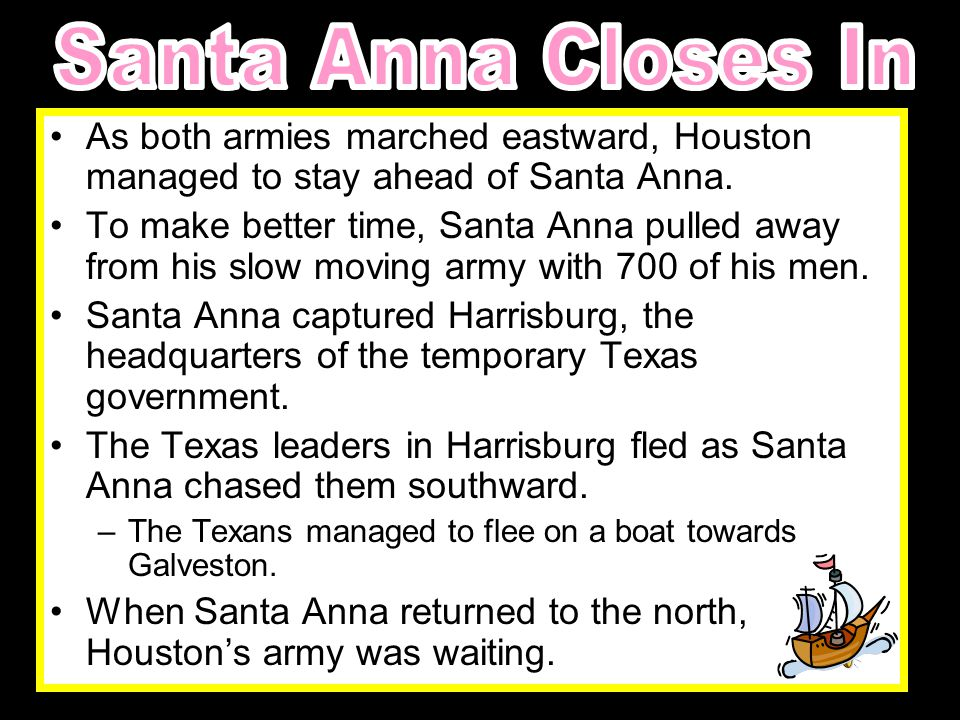 Santa Anna Closes In As both armies marched eastward, Houston managed to stay ahead of Santa Anna.